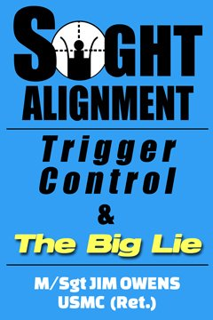 "Sight Alignment, Trigger Control and ""The Big Lie,"" by M/SGT James R. Owens"